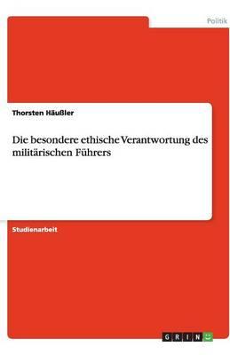 Die Besondere Ethische Verantwortung Des Militarischen Fuhrers (Paperback)