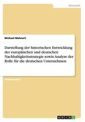 Darstellung Der Historischen Entwicklung Der Europ ischen Und Deutschen Nachhaltigkeitsstrategie Sowie Analyse Der Rolle F r Die Deutschen Unternehmen (Paperback)