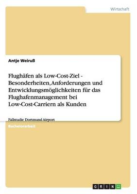 Flughafen ALS Low-Cost-Ziel - Besonderheiten, Anforderungen Und Entwicklungsmoeglichkeiten Fur Das Flughafenmanagement Bei Low-Cost-Carriern ALS Kunden (Paperback)