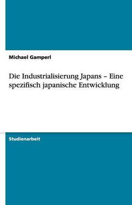 Die Industrialisierung Japans - Eine Spezifisch Japanische Entwicklung (Paperback)