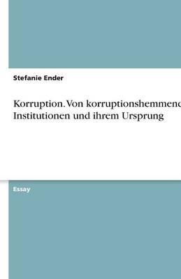 Korruption. Von Korruptionshemmenden Institutionen Und Ihrem Ursprung (Paperback)
