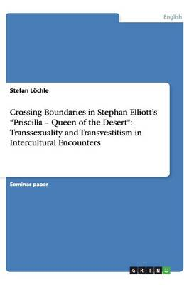 Crossing Boundaries in Stephan Elliott's Priscilla - Queen of the Desert: Transsexuality and Transvestitism in Intercultural Encounters (Paperback)