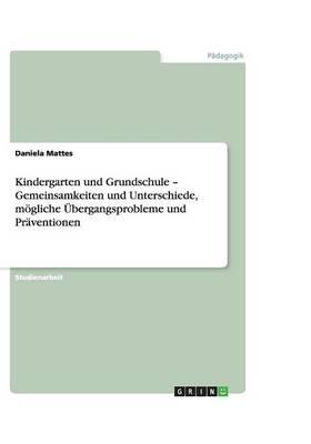 Kindergarten Und Grundschule - Gemeinsamkeiten Und Unterschiede, Mogliche Ubergangsprobleme Und Praventionen (Paperback)