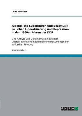 Jugendliche Subkulturen Und Beatmusik Zwischen Liberalisierung Und Repression in Den 1960er Jahren Der Ddr (Paperback)