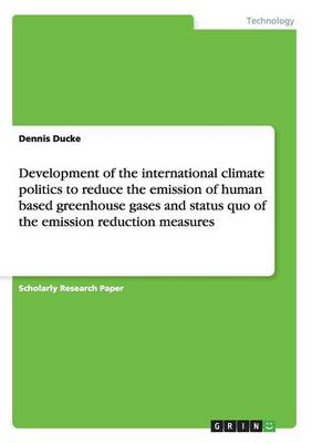 Development of the International Climate Politics to Reduce the Emission of Human Based Greenhouse Gases and Status Quo of the Emission Reduction Measures (Paperback)