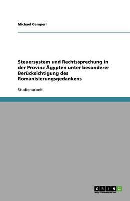 Steuersystem Und Rechtssprechung in Der Provinz AEGypten Unter Besonderer Berucksichtigung Des Romanisierungsgedankens (Paperback)