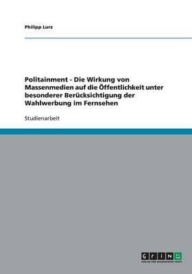 Politainment - Die Wirkung Von Massenmedien Auf Die ffentlichkeit Unter Besonderer Ber cksichtigung Der Wahlwerbung Im Fernsehen (Paperback)