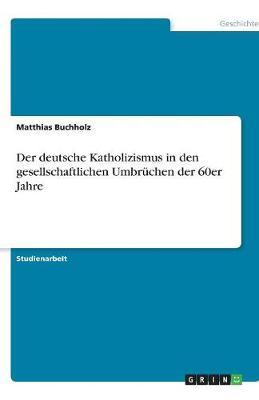 Der Deutsche Katholizismus in Den Gesellschaftlichen Umbruchen Der 60er Jahre (Paperback)