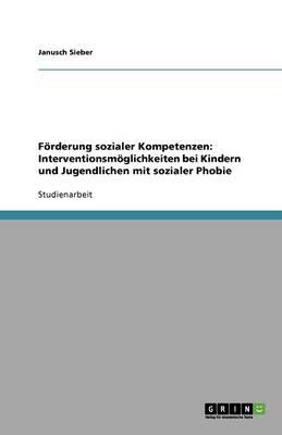 Forderung Sozialer Kompetenzen: Interventionsmoglichkeiten Bei Kindern Und Jugendlichen Mit Sozialer Phobie (Paperback)