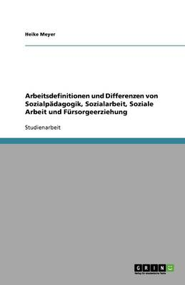 Arbeitsdefinitionen Und Differenzen Von Sozialpadagogik, Sozialarbeit, Soziale Arbeit Und Fursorgeerziehung (Paperback)