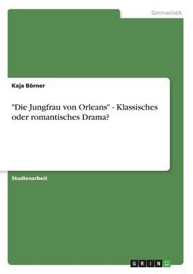 """""""Die Jungfrau Von Orleans"""" - Klassisches Oder Romantisches Drama? (Paperback)"""