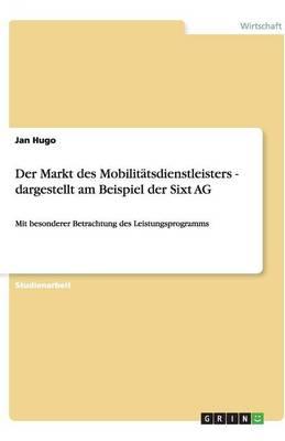 Der Markt Des Mobilitatsdienstleisters - Dargestellt Am Beispiel Der Sixt AG (Paperback)