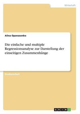 Die Einfache Und Multiple Regressionsanalyse Zur Darstellung Der Einseitigen Zusammenhange (Paperback)