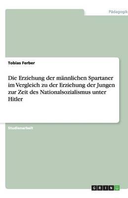 Die Erziehung Der Mannlichen Spartaner Im Vergleich Zu Der Erziehung Der Jungen Zur Zeit Des Nationalsozialismus Unter Hitler (Paperback)