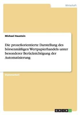 Die Prozeorientierte Darstellung Des Borsenmaigen Wertpapierhandels Unter Besonderer Berucksichtigung Der Automatisierung (Paperback)