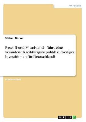 Basel II Und Mittelstand - Fuhrt Eine Veranderte Kreditvergabepolitik Zu Weniger Investitionen Fur Deutschland? (Paperback)