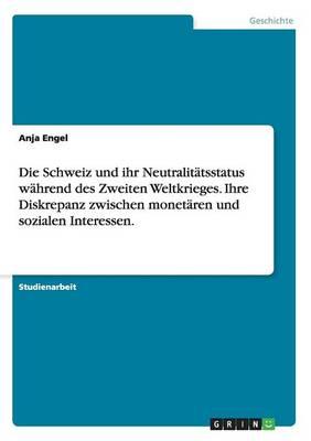 Die Schweiz Und Ihr Neutralitatsstatus Wahrend Des Zweiten Weltkrieges. Ihre Diskrepanz Zwischen Monetaren Und Sozialen Interessen. (Paperback)