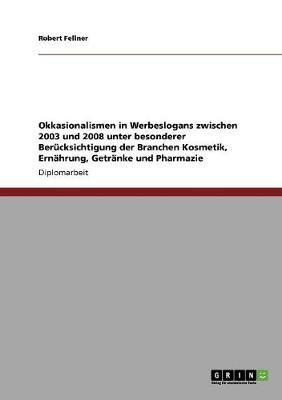 Okkasionalismen in Werbeslogans Zwischen 2003 Und 2008 Unter Besonderer Berucksichtigung Der Branchen Kosmetik, Ernahrung, Getranke Und Pharmazie (Paperback)