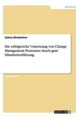 Die Erfolgreiche Umsetzung Von Change Management Prozessen Durch Gute Mitarbeiterfuhrung (Paperback)