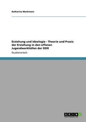 Erziehung Und Ideologie - Theorie Und Praxis Der Erziehung in Den Offenen Jugendwerkh fen Der Ddr (Paperback)