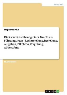 Die Geschaftsfuhrung Einer Gmbh ALS Fuhrungsorgan - Rechtsstellung, Bestellung, Aufgaben, Pflichten, Vergutung, Abberufung (Paperback)