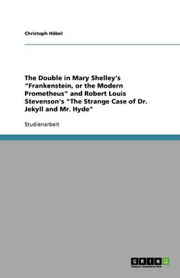 The Double in Mary Shelley's Frankenstein, or the Modern Prometheus and Robert Louis Stevenson's the Strange Case of Dr. Jekyll and Mr. Hyde (Paperback)