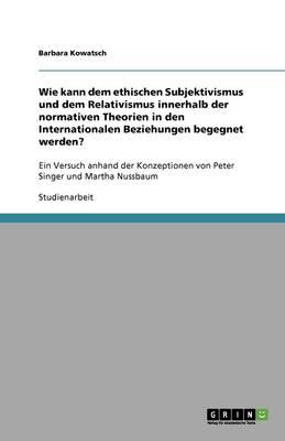 Wie Kann Dem Ethischen Subjektivismus Und Dem Relativismus Innerhalb Der Normativen Theorien in Den Internationalen Beziehungen Begegnet Werden? (Paperback)