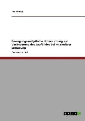 Bewegungsanalytische Untersuchung Zur Veranderung Des Laufbildes Bei Muskularer Ermudung (Paperback)