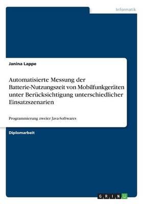 Automatisierte Messung Der Batterie-Nutzungszeit Von Mobilfunkgeraten Unter Berucksichtigung Unterschiedlicher Einsatzszenarien (Paperback)