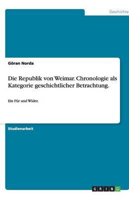 Die Republik Von Weimar. Chronologie ALS Kategorie Geschichtlicher Betrachtung. (Paperback)