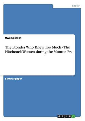 The Blondes Who Knew Too Much - The Hitchcock Women During the Monroe Era. (Paperback)