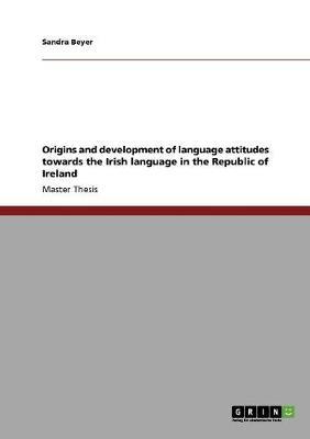 Origins and Development of Language Attitudes Towards the Irish Language in the Republic of Ireland (Paperback)