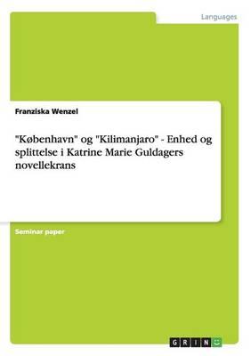 """""""Kobenhavn"""" Og """"Kilimanjaro"""" - Enhed Og Splittelse I Katrine Marie Guldagers Novellekrans (Paperback)"""