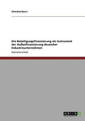 Die Beteiligungsfinanzierung ALS Instrument Der Au enfinanzierung Deutscher Industrieunternehmen (Paperback)