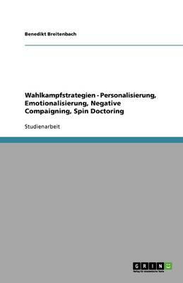 Wahlkampfstrategien - Personalisierung, Emotionalisierung, Negative Compaigning, Spin Doctoring (Paperback)