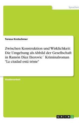 Zwischen Konstruktion Und Wirklichkeit: Die Umgebung ALS Abbild Der Gesellschaft in Ramn D-AZ Eterovic Kriminalroman La Ciudad Est Triste (Paperback)