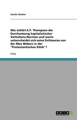 Wie Erkl rt E.P. Thompson Die Durchsetzung Kapitalistischer Verhaltens-Normen Und Worin Unterscheidet Sich Seine Sichtweise Von Der Max Webers in Der Protestantischen Ethik? (Paperback)