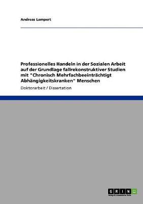 """Professionelles Handeln in Der Sozialen Arbeit Auf Der Grundlage Fallrekonstruktiver Studien Mit """"Chronisch Mehrfachbeeintrachtigt Abhangigkeitskranken"""" Menschen (Paperback)"""