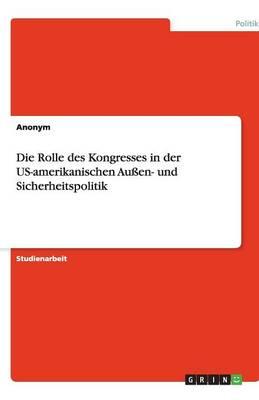 Die Rolle Des Kongresses in Der Us-Amerikanischen Auen- Und Sicherheitspolitik (Paperback)