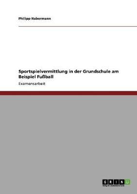 Sportspielvermittlung in Der Grundschule Am Beispiel Fuball (Paperback)