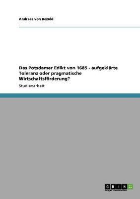 Das Potsdamer Edikt Von 1685 - Aufgeklarte Toleranz Oder Pragmatische Wirtschaftsforderung? (Paperback)