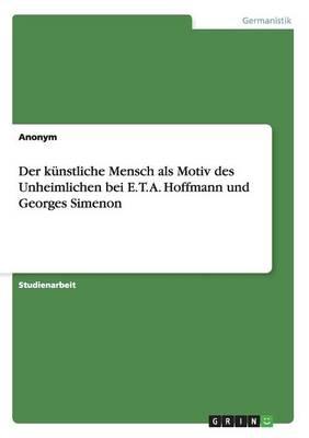 Der Kunstliche Mensch ALS Motiv Des Unheimlichen Bei E. T. A. Hoffmann Und Georges Simenon (Paperback)