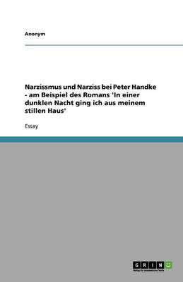 Narzissmus Und Narziss Bei Peter Handke - Am Beispiel Des Romans 'in Einer Dunklen Nacht Ging Ich Aus Meinem Stillen Haus' (Paperback)