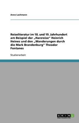 """Reiseliteratur Im 18. Und 19. Jahrhundert Am Beispiel Der """"Harzreise Heinrich Heines Und Den """"Wanderungen Durch Die Mark Brandenburg Theodor Fontanes (Paperback)"""