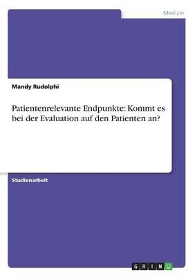 Patientenrelevante Endpunkte: Kommt Es Bei Der Evaluation Auf Den Patienten An? (Paperback)