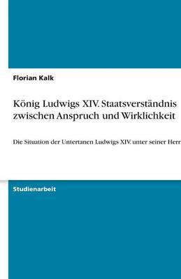 Konig Ludwigs XIV. Staatsverstandnis Zwischen Anspruch Und Wirklichkeit (Paperback)