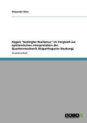 Hegels Bedingter Realismus Im Vergleich Zur Epistemischen Interpretation Der Quantenmechanik (Kopenhagener Deutung) (Paperback)