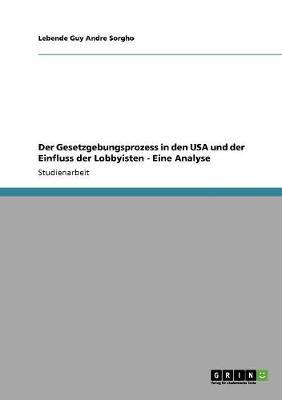Der Gesetzgebungsprozess in Den USA Und Der Einfluss Der Lobbyisten - Eine Analyse (Paperback)