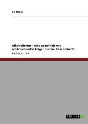 Alkoholismus - Eine Krankheit Mit Weitreichenden Folgen Fur Die Gesellschaft? (Paperback)
