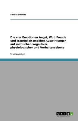 Die Vier Emotionen Angst, Wut, Freude Und Traurigkeit Und Ihre Auswirkungen Auf Mimischer, Kognitiver, Physiologischer Und Verhaltensebene (Paperback)